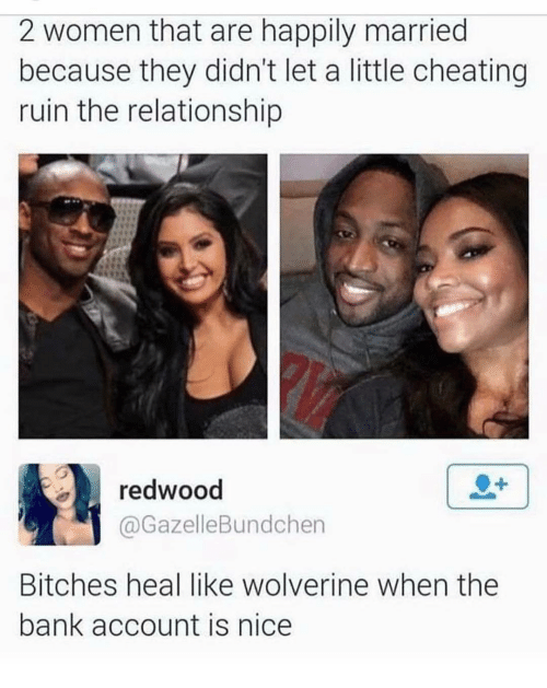 Memes, 🤖, and Account: 2 women that are happily married  because they didn't let a little cheating  ruin the relationship  redwood  @Gazelle Bundchen  Bitches heal like Wolverine when the  bank account is nice