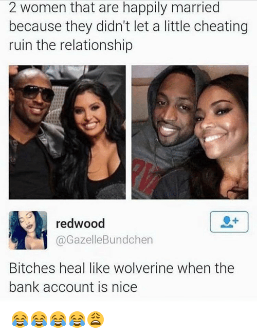 Memes, 🤖, and Account: 2 women that are happily married  because they didn't let a little cheating  ruin the relationship  redwood  Bundchen  Gazelle Bitches heal like Wolverine when the  bank account is nice 😂😂😂😂😩