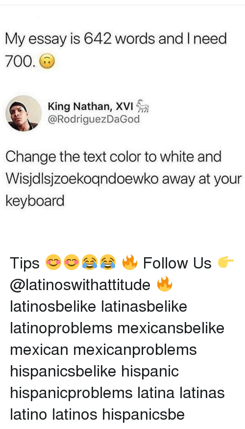 Latinos, Memes, and Keyboard: 2 words and I need  My essay is 64  700  King Nathan, XVI  @RodriguezDaGod  Change the text color to white and  Wisjdlsjzoekogndoewko away at your  keyboard Tips 😊😊😂😂 🔥 Follow Us 👉 @latinoswithattitude 🔥 latinosbelike latinasbelike latinoproblems mexicansbelike mexican mexicanproblems hispanicsbelike hispanic hispanicproblems latina latinas latino latinos hispanicsbe