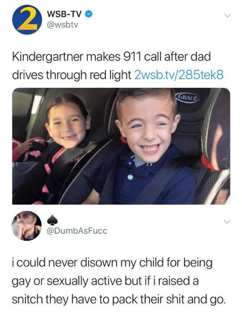 Dad, Shit, and Snitch: 2  WSB-TV  @wsbtv  Kindergartner makes 911 call after dad  drives through red light 2wsb.tv/285tek8  GRACO  @DumbAsFucc  i could never disown my child for being  gay or sexually active but if iraised a  snitch they have to pack their shit and go.