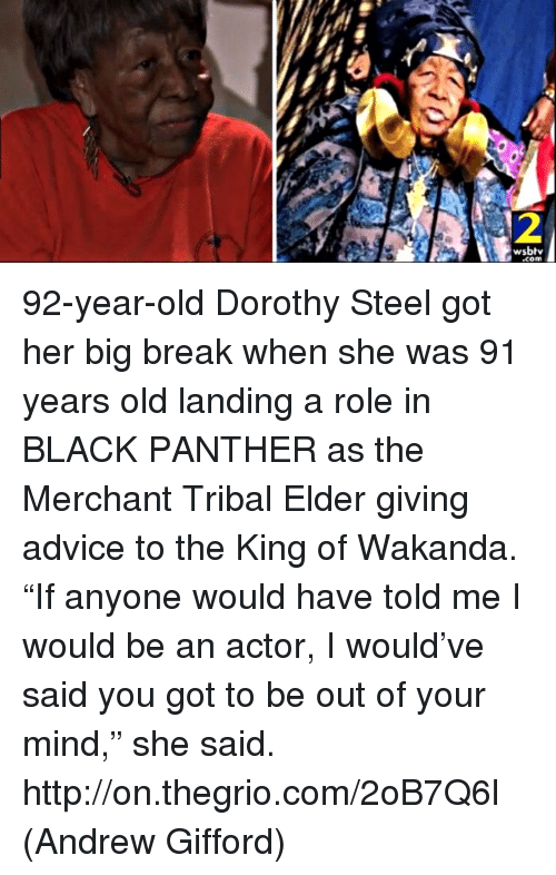 """Advice, Memes, and Black: 2  wsbt  .com 92-year-old Dorothy Steel got her big break when she was 91 years old landing a role in BLACK PANTHER as the Merchant Tribal Elder giving advice to the King of Wakanda.   """"If anyone would have told me I would be an actor, I would've said you got to be out of your mind,"""" she said. http://on.thegrio.com/2oB7Q6l  (Andrew Gifford)"""