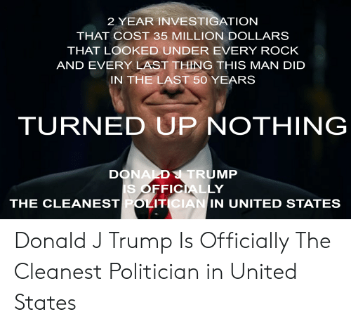 Donald Trump, Trump, and United: 2 YEAR INVESTIGATION  THAT COST 35 MILLION DOLLARS  THAT LOOKED UNDER EVERY ROCK  AND EVERY LAST THING THIS MAN DID  IN THE LAST 50 YEARS  TURNED UP NOTHING  DONALD TRUMP  IS OFFICIALLY  THE CLEANEST POLITICIAN IN UNITED STATES Donald J Trump Is Officially The Cleanest Politician in United States