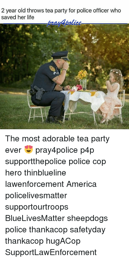 America, Life, and Memes: 2 year old throws tea party for police officer who  saved her life The most adorable tea party ever 😍 pray4police p4p supportthepolice police cop hero thinblueline lawenforcement America policelivesmatter supportourtroops BlueLivesMatter sheepdogs police thankacop safetyday thankacop hugACop SupportLawEnforcement