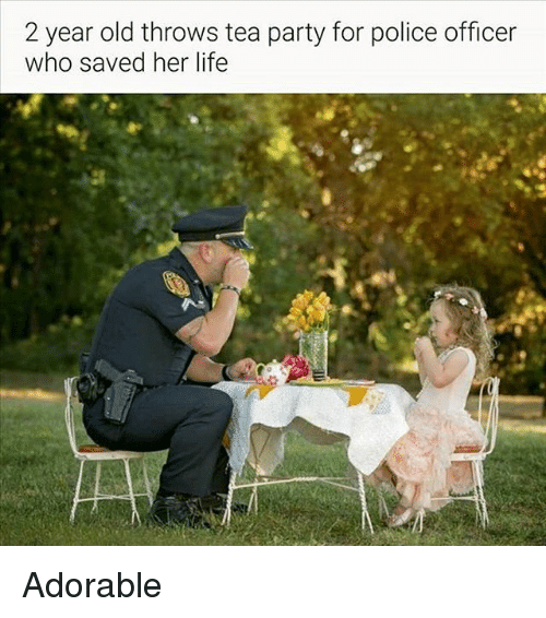 Life, Memes, and Party: 2 year old throws tea party for police officer  who saved her life Adorable