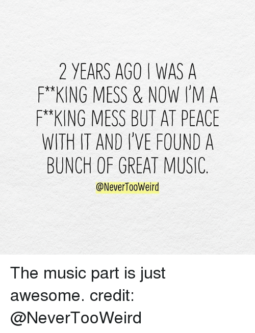 Memes, Music, and Awesome: 2 YEARS AGO I WAS A  F*KING MESS & NOW I'MA  *x  WITH IT AND I'VE FOUND A  BUNCH OF GREAT MUSIC.  @NeverTooWeird The music part is just awesome. credit: @NeverTooWeird