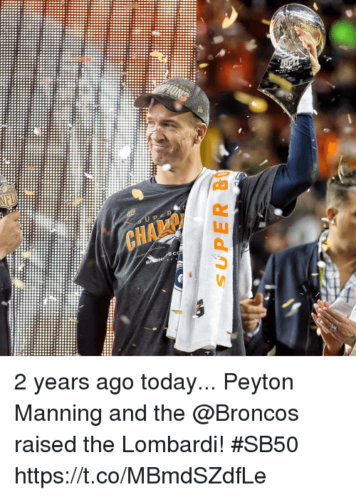 Memes, Peyton Manning, and Broncos: 2 years ago today...  Peyton Manning and the @Broncos raised the Lombardi! #SB50 https://t.co/MBmdSZdfLe