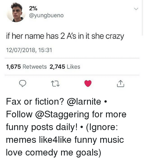 Crazy, Funny, and Goals: 2%  @yungbueno  if her name has 2 A's in it she crazy  12/07/2018, 15:31  1,675 Retweets 2,745 Likes Fax or fiction? @larnite • ➫➫➫ Follow @Staggering for more funny posts daily! • (Ignore: memes like4like funny music love comedy me goals)