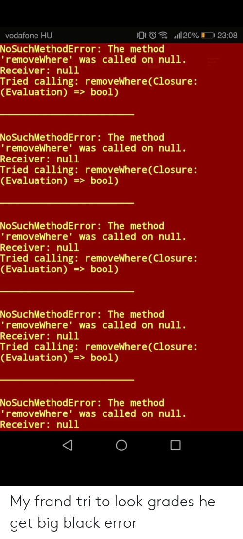 Black, Null, and Vodafone: 20%  0  vodafone HU  23:08  NoSuchMethod Error: The method  'removeWhere' was called on null.  Receiver: null  Tried calling: removeWhere(Closure :  (Evaluation) => bool)  NoSuchMet hod Er ror : The method  'removeWhere' was called on null.  Receiver: null  Tried calling: removeWhere(Closure :  (Evaluation) => bool)  NoSuchMethod Error : The method  'removeWhere' was called on null.  Receiver: null  Tried calling: removeWhere(Closure:  (Evaluation) => bool)  NoSuchMethodError : The method  'removeWhere' was called on null.  Receiver: null  Tried calling: removeWhere(Closure:  (Evaluation)=> bool)  NoSuchMethod Error : The method  'removeWhere' was called on null.  Receiver: null My frand tri to look grades he get big black error