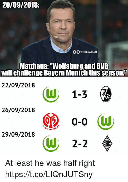 "Memes, Wolfsburg, and Bayern: 20/09/2018:  O TrollFootball  Matthaus:""Wolfsburg.and BVE  will challenge Bayern Munich this seasOn.  22/09/2018  (W 1-36  26/09/2018  MAINT  29/09/2018  (W 2-2 At least he was half right https://t.co/LIQnJUTSny"