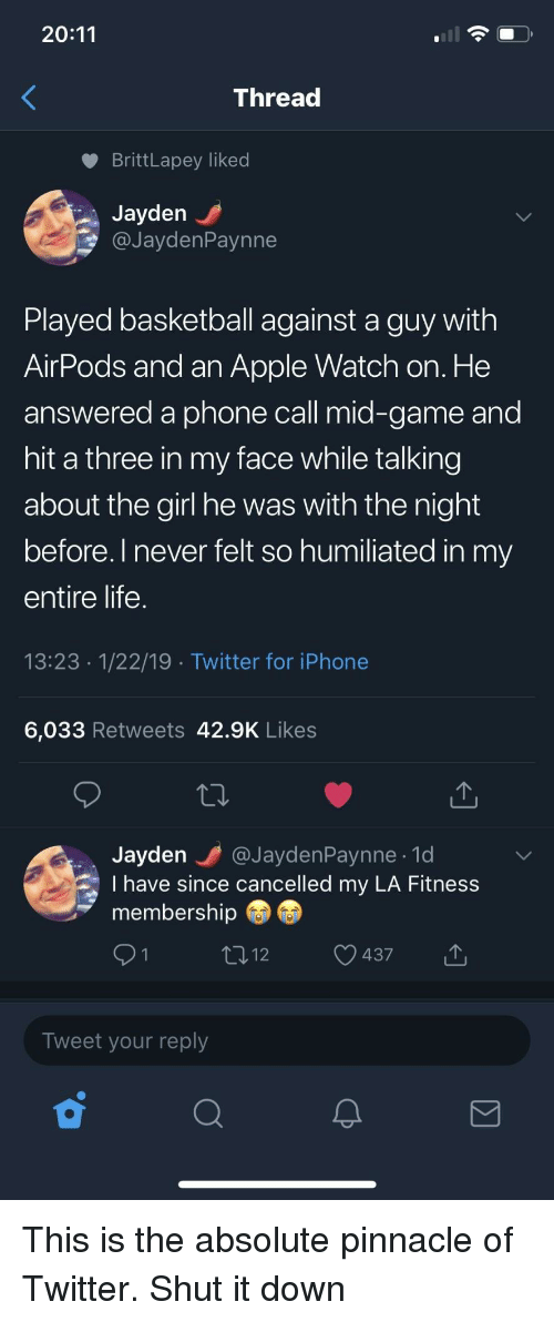 Apple, Apple Watch, and Basketball: 20:11  Threac  BrittLapey liked  Jayden  @JaydenPaynne  Played basketball against a guy with  AirPods and an Apple Watch on. He  answered a phone call mid-game and  hit a three in my face while talking  about the girl he was with the night  before. l never felt so humiliated in my  entire life  13:23 1/22/19 Twitter for iPhone  6,033 Retweets 42.9K Likes  Jayden @JaydenPaynne.1d  I have since cancelled my LA Fitness  membership  437  Tweet your reply This is the absolute pinnacle of Twitter. Shut it down