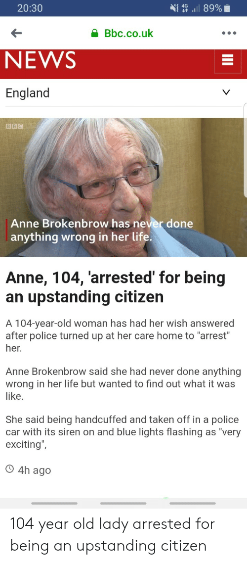 "England, Life, and News: 20:30  { 4G ,il 89%  Bbc.co.uk  NEWS  England  BBC  Anne Brokenbrow has never done  anything wrong in her life.  Anne, 104, arrested' for being  an upstanding citizen  A 104-year-old woman has had her wish answered  after police turned up at her care home to ""arrest  her.  Anne Brokenbrow said she had never done anything  wrong in her life but wanted to find out what it was  like  She said being handcuffed and taken off in a police  car with its siren on and blue lights flashing as ""very  exciting  O 4h ago 104 year old lady arrested for being an upstanding citizen"