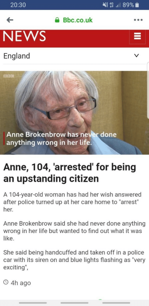 """England, Life, and News: 20:30  Bbc.co.uk  NEWS  England  BBC  Anne Brokenbrow has never done  anything wrong in her life  Anne, 104, 'arrested' for being  an upstanding citizen  A 104-year-old woman has had her wish answered  after police turned up at her care home to """"arrest""""  her.  Anne Brokenbrow said she had never done anything  wrong in her life but wanted to find out what it was  like.  She said being handcuffed and taken off in a police  car with its siren on and blue lights flashing as """"very  exciting"""",  O 4h ag"""