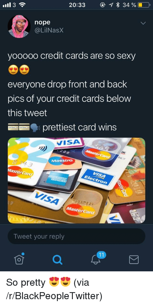 Blackpeopletwitter, Sexy, and Credit Cards: 20:33  34 %  ll 3  nope  @LilNasX  yooo0o credit cards are so sexy  everyone drop front and back  pics of your credit cards below  this tweet  prettiest card wins  VISA  NLY  Maestro  VISA  Tweet your reply So pretty 😍😍 (via /r/BlackPeopleTwitter)