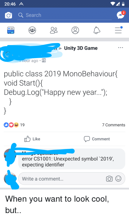 New Year's, Cool, and Game: 20:46 A  2  OSearch  Oo  Unity 3D Game  our ago .  public class 2019 MonoBehaviour  void Start0  Debug.Log(Happy new year...,  00% 19  7 Comments  Like  Comment  error CS1001: Unexpected symbol 2019  expecting identifier  Write a comment. When you want to look cool, but..