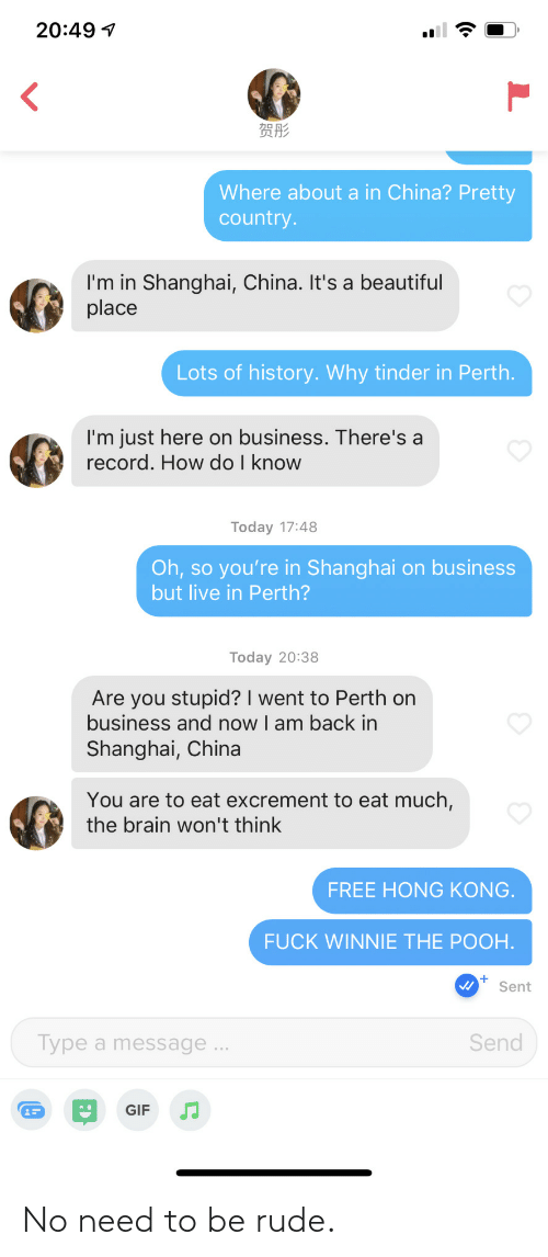 Beautiful, Gif, and Rude: 20:49 1  贺彤  Where about a in China? Pretty  country.  I'm in Shanghai, China. It's a beautiful  place  Lots of history. Why tinder in Perth.  I'm just here on business. There's a  record. How do I know  Today 17:48  Oh, so you're in Shanghai on business  but live in Perth?  Today 20:38  Are you stupid? I went to Perth on  business and now I am back in  Shanghai, China  You are to eat excrement to eat much,  the brain won't think  FREE HONG KONG.  FUCK WINNIE THE POOH.  Sent  Type a message ...  Send  GIF No need to be rude.