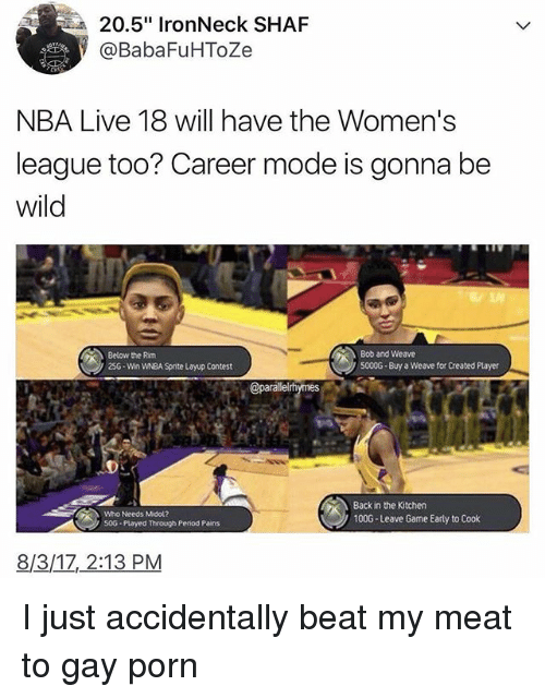 "Memes, Nba, and Period: 20.5"" IronNeck SHAF  @BabaFuHToZe  NBA Live 18 will have the Women's  league too? Career mode is gonna be  wild  Below the Rim  25G-Win WNBA Sprite Layup Contest  Bob and Weave  5000G Buy a Weave for Created Player  Who Needs Midol?  50G Played through Period Pains  Back in the Kitchen  100G-Leave Game Early to Cook  8/3/1Z, 2:13 PM I just accidentally beat my meat to gay porn"
