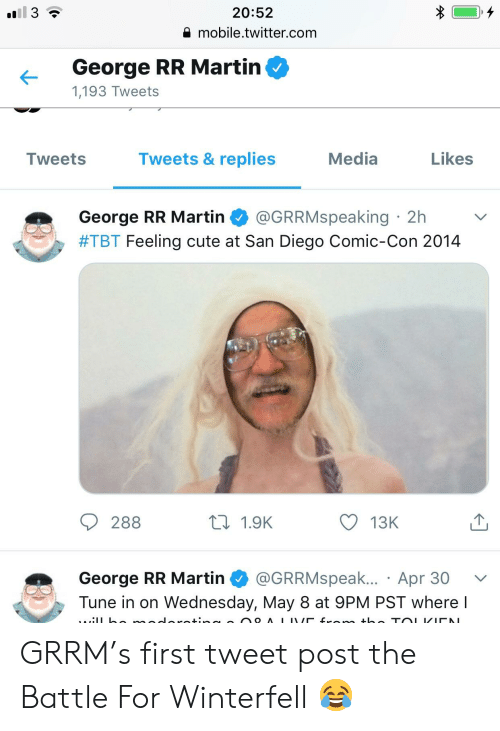 Cute, Martin, and Tbt: 20:52  mobile.twitter.com  George RR Martirn  1,193 Tweets  Tweets & replies  Media  Likes  Tweets  George RR Martin @GRRMspeaking 2h  #TBT Feeling cute at San Diego Comic-Con 2014  ロ1.9K  13K  288  George RR Martin·@GRRMspeak.. . Apr 30  Tune in on Wednesday, May 8 at 9PM PST where l GRRM's first tweet post the Battle For Winterfell 😂