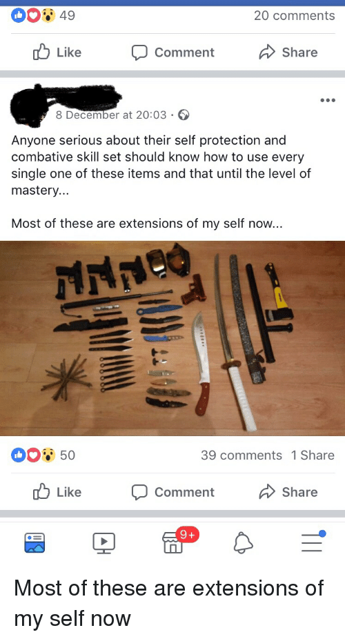 How To, Pinnacle, and I Am Very Badass: 20 comments  Like  Comment  Share  8 December at 20:03  Anyone serious about their self protection and  combative skill set should know how to use every  single one of these items and that until the level of  mastery  Most of these are extensions of my self now...  39 comments 1 Share  Like  Comment  Share Most of these are extensions of my self now
