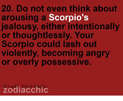 Scorpio, Angry, and Jealousy: 20. Do not even think about  arousing a Scorpio's  jealousy, either intentionally  or thoughtlessly. Your  Scorpio could lash out  violently, becoming angry  or overly possessive.  Do's and De Not's of S  zodiacchic