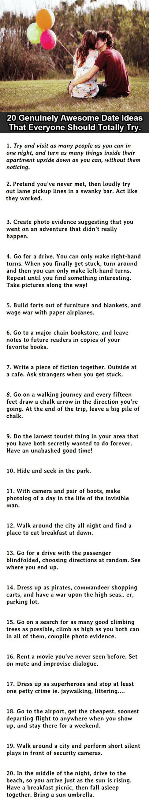 Books, Climbing, and Crime: 20 Genuinely Awesome Date Ideas  That Everyone Should Totally Try.  1. Try and visit as many people as you can in  one night, and turn as many things inside their  apartment upside down as you can, without them  noticing.  2. Pretend you've never met, then loudly try  out lame pickup lines in a swanky bar. Act like  they worked  3. Create photo evidence suggesting that you  went on an adventure that didn't really  happen  4. Go for a drive. You can only make right-hand  turns. When you finally get stuck, turn around  and then you can only make left-hand turns.  Repeat until you find something interesting  Take pictures along the way!  5. Build forts out of furniture and blankets, and  wage war with paper airplanes  6. Go to a major chain bookstore, and leave  notes to future readers in copies of your  favorite books  7. Write a piece of fiction together. Outside at  a cafe. Ask strangers when you get stuck  8. Go on a walking journey and every fifteen  feet draw a chalk arrow in the direction you're  going. At the end of the trip, leave a big pile of  chalk  9. Do the lamest tourist thing in your area that  you have both secretly wanted to do forever  Have an unabashed good time!  10. Hide and seek in the park.  11. With camera and pair of boots, make  photolog of a day in the life of the invisible  man.  12. Walk around the city all night and find a  place to eat breakfast at dawn  13. Go for a drive with the passenger  blindfolded, choosing directions at random. See  where you end up.  14. Dress up as pirates, commandeer shopping  carts, and have a war upon the high seas.. er,  parking lot  15. Go on a search for as many good climbing  trees as possible, climb as high as you both can  in all of them, compile photo evidence  16. Rent a movie you've never seen before. Set  on mute and improvise dialogue  17. Dress up as superheroes and stop at least  one petty crime ie. jaywalking, littering..  18. Go to the airport, get the cheapest, soo