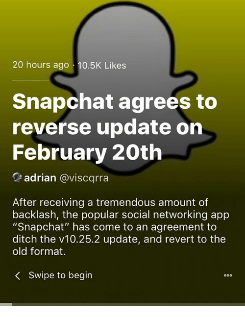 """Memes, Snapchat, and Old: 20 hours ago 10.5K Likes  Snapchat agrees to  reverse update on  February 20th  adrian @viscqrra  After receiving a tremendous amount of  backlash, the popular social networking app  """"Snapchat"""" has come to an agreement to  ditch the v10.25.2 update, and revert to the  old format.  <  swipe to begin"""
