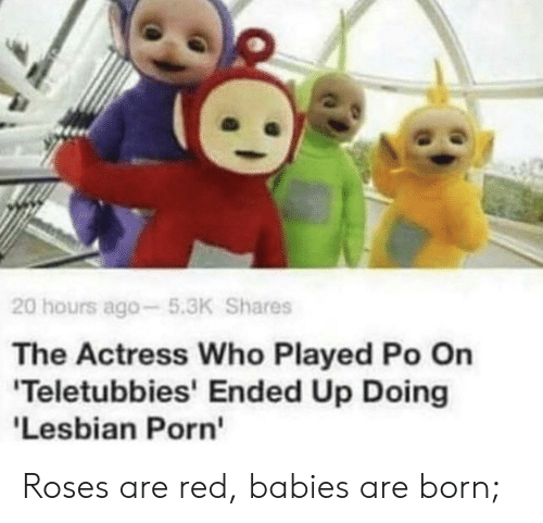 Teletubbies, Red, and Who: 20 hours ago-5.3K Shares  The Actress Who Played Po On  'Teletubbies' Ended Up Doing  'Lesbian Porn Roses are red, babies are born;