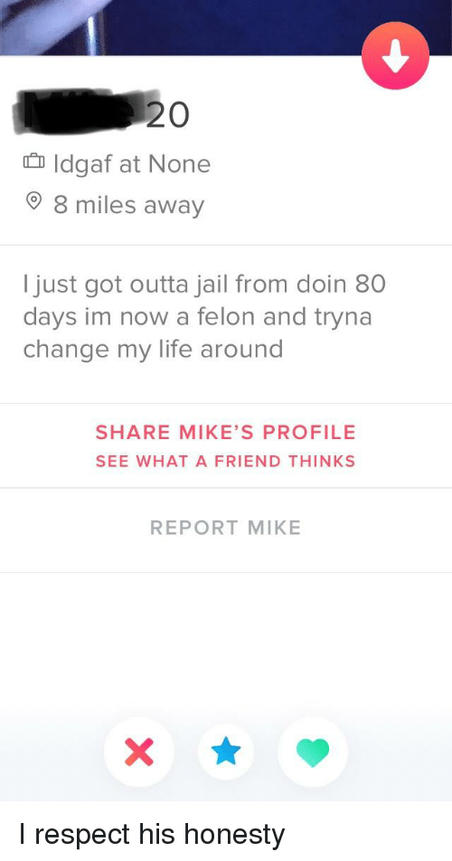 Jail, Life, and Respect: 20  Idgaf at None  8 miles away  just got outta jail from doin 80  days im now a felon and tryna  change my life around  SHARE MIKE'S PROFILE  SEE WHAT A FRIEND THINKS  REPORT MIKE