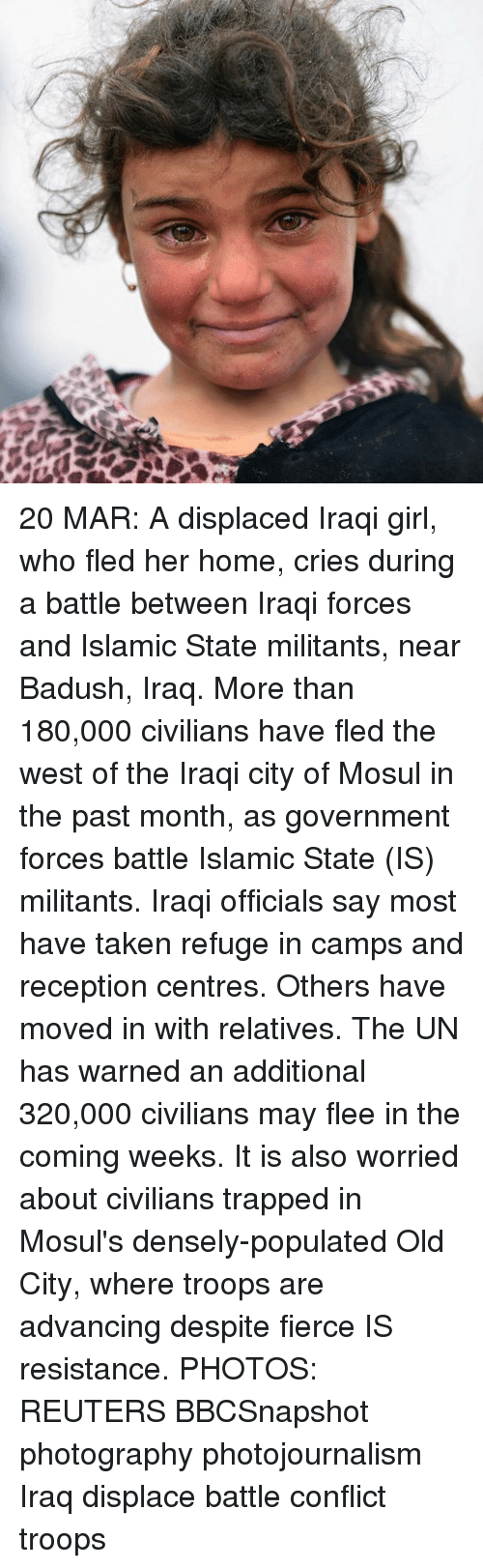 Memes, 🤖, and Mar: 20 MAR: A displaced Iraqi girl, who fled her home, cries during a battle between Iraqi forces and Islamic State militants, near Badush, Iraq. More than 180,000 civilians have fled the west of the Iraqi city of Mosul in the past month, as government forces battle Islamic State (IS) militants. Iraqi officials say most have taken refuge in camps and reception centres. Others have moved in with relatives. The UN has warned an additional 320,000 civilians may flee in the coming weeks. It is also worried about civilians trapped in Mosul's densely-populated Old City, where troops are advancing despite fierce IS resistance. PHOTOS: REUTERS BBCSnapshot photography photojournalism Iraq displace battle conflict troops
