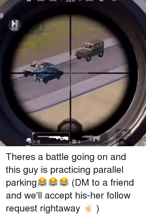Memes, 🤖, and Her: 20 Theres a battle going on and this guy is practicing parallel parking😂😂😂 (DM to a friend and we'll accept his-her follow request rightaway ✌🏼 )