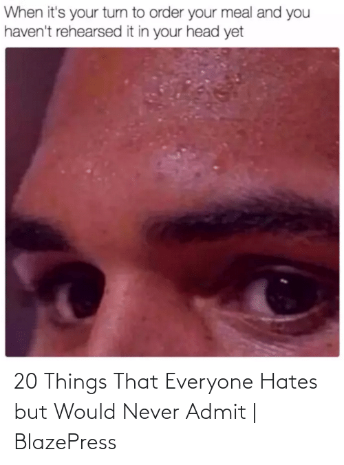 Never, Everyone, and Admit: 20 Things That Everyone Hates but Would Never Admit   BlazePress