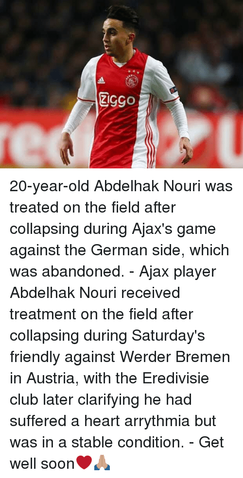 Club, Memes, and Soon...: 20-year-old Abdelhak Nouri was treated on the field after collapsing during Ajax's game against the German side, which was abandoned. - Ajax player Abdelhak Nouri received treatment on the field after collapsing during Saturday's friendly against Werder Bremen in Austria, with the Eredivisie club later clarifying he had suffered a heart arrythmia but was in a stable condition. - Get well soon❤️🙏🏽