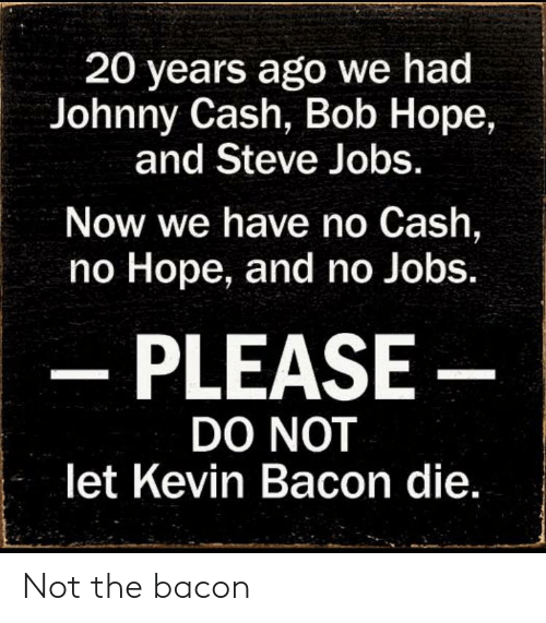 20 Years Ago We Had Johnny Cash Bob Hope And Steve Jobs Now We Have No Cash No Hope And No Jobs Please Do Not Let Kevin Bacon Die Not The