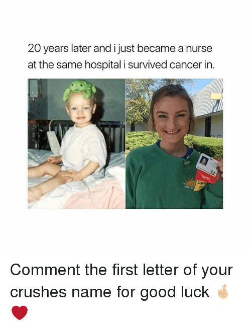 Memes, Cancer, and Good: 20 years later and i just became a nurse  at the same hospital i survived cancer in. Comment the first letter of your crushes name for good luck 🤞🏼❤️