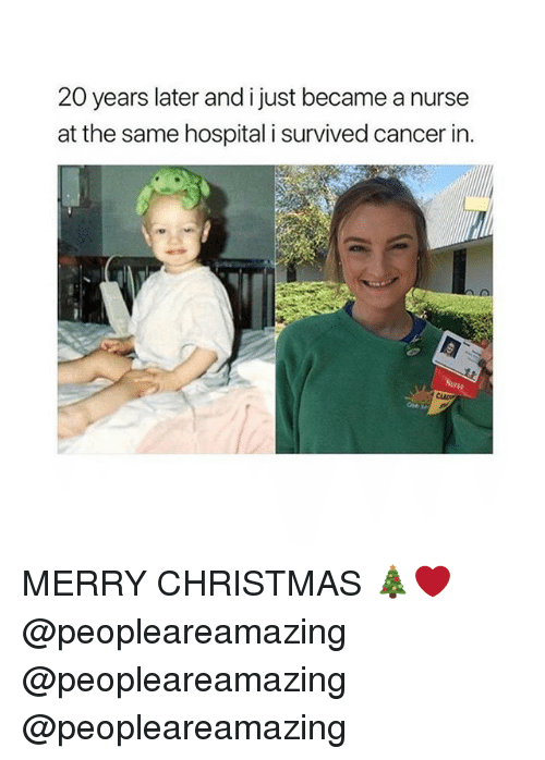 Christmas, Memes, and Cancer: 20 years later and i just became a nurse  at the same hospital i survived cancer in MERRY CHRISTMAS 🎄❤️ @peopleareamazing @peopleareamazing @peopleareamazing