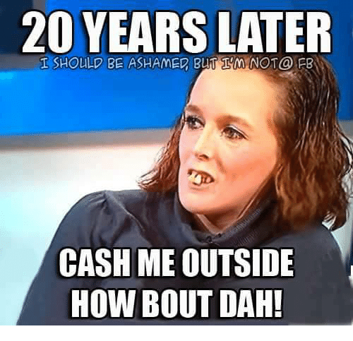 Dank Memes, How, and Cash: 20 YEARS  LATER  BLTIMNOT@ PB  CASH ME OUTSIDE  HOW BOUT DAH!