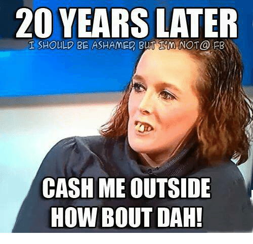 20 years later should not fb cash me outside how 18595051 20 years later should not@ fb cash me outside how bout dah! meme