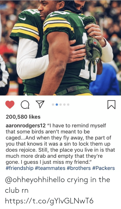 "Club, Crying, and Memes: 200,580 likes  aaronrodgers12 ""I have to remind myself  that some birds aren't meant to be  caged...And when they fly away, the part of  you that knows it was a sin to lock them up  does rejoice. Still, the place you live in is that  much more drab and empty that they're  gone. I guess I just miss my friend.""  @ohheyohhihello crying in the club rn https://t.co/gYlvGLNwT6"