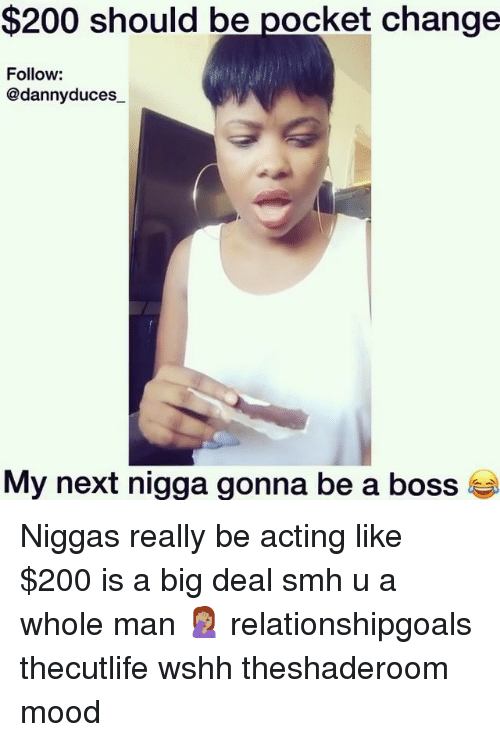 Bailey Jay, Memes, and Mood: $200 should be pocket change  Follow:  @dannyduces  My next nigga gonna be a boss t Niggas really be acting like $200 is a big deal smh u a whole man 🤦🏽‍♀️ relationshipgoals thecutlife wshh theshaderoom mood