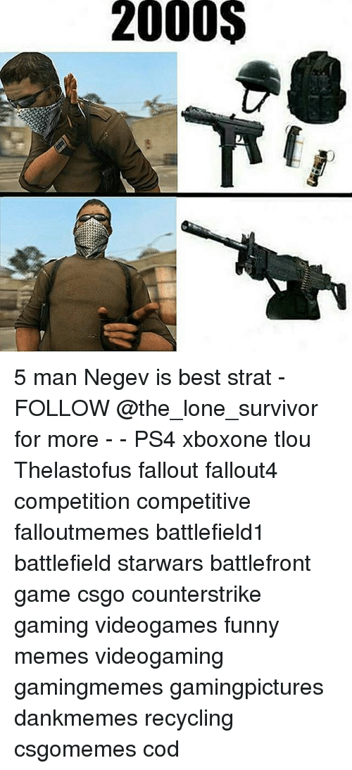 Funny, Memes, and Ps4: 2000$ 5 man Negev is best strat - FOLLOW @the_lone_survivor for more - - PS4 xboxone tlou Thelastofus fallout fallout4 competition competitive falloutmemes battlefield1 battlefield starwars battlefront game csgo counterstrike gaming videogames funny memes videogaming gamingmemes gamingpictures dankmemes recycling csgomemes cod
