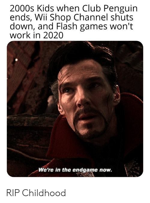 Club, Work, and Games: 2000s Kids when Club Penguin  ends, Wii Shop Channel shuts  down, and Flash games won't  work in 2020  We're in the endgame now. RIP Childhood