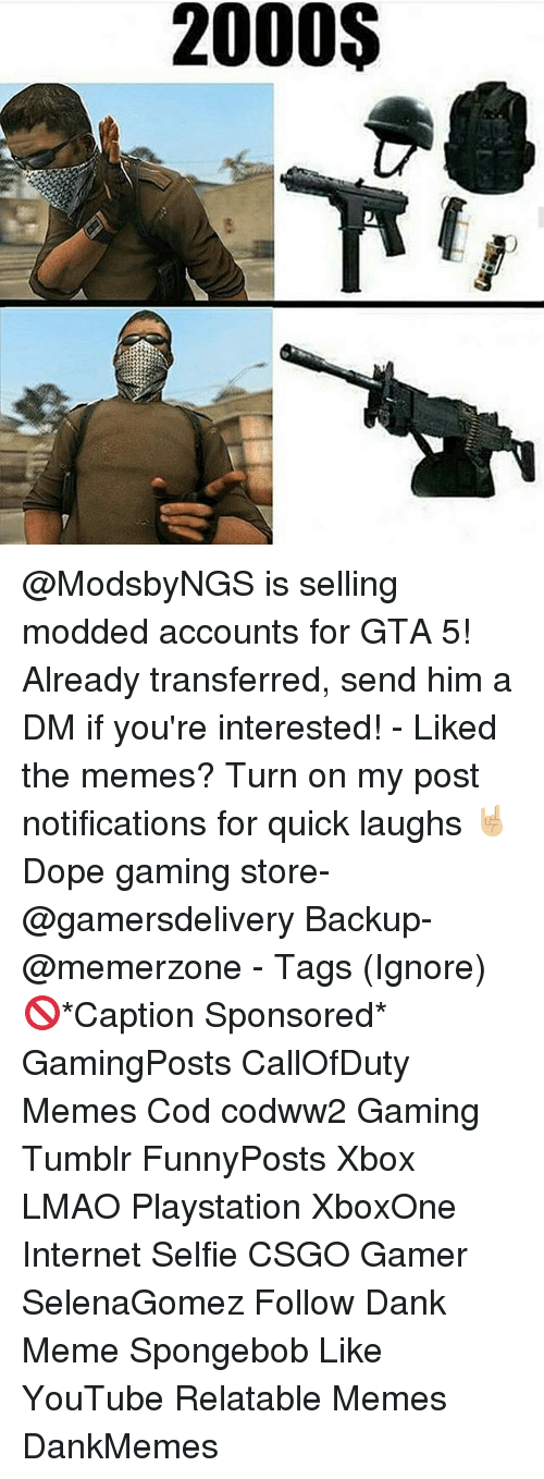 Dank, Dope, and Internet: 2000S @ModsbyNGS is selling modded accounts for GTA 5! Already transferred, send him a DM if you're interested! - Liked the memes? Turn on my post notifications for quick laughs 🤘🏼 Dope gaming store- @gamersdelivery Backup- @memerzone - Tags (Ignore) 🚫*Caption Sponsored* GamingPosts CallOfDuty Memes Cod codww2 Gaming Tumblr FunnyPosts Xbox LMAO Playstation XboxOne Internet Selfie CSGO Gamer SelenaGomez Follow Dank Meme Spongebob Like YouTube Relatable Memes DankMemes