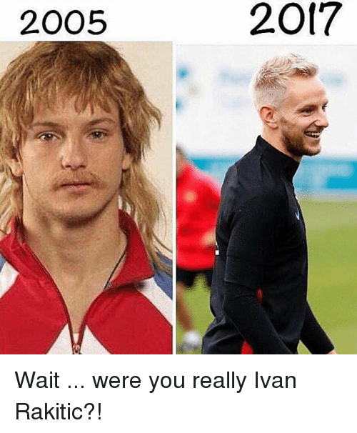 Memes, Ivan Rakitic, and 🤖: 2005  2017 Wait ... were you really Ivan Rakitic?!