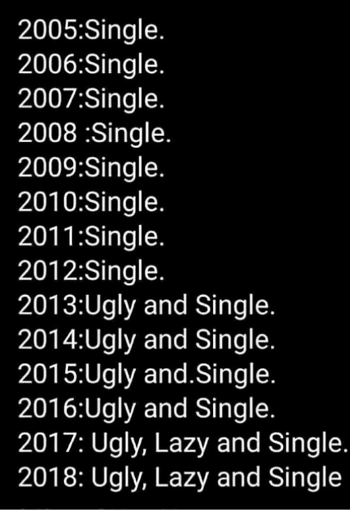 Lazy, Memes, and Ugly: 2005:Single  2006:Single.  2007:Single  2008 :Single.  2009:Sinale.  2010:Single  2011:Single  2012:Single  2013:Ugly and Single.  2014:Ugly and Single.  2015:Ugly and.Single.  2016:Ugly and Single.  2017: Ugly, Lazy and Single  2018: Ugly, Lazy and Single
