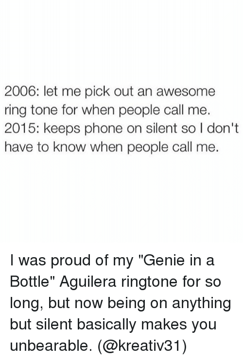 "Memes, 🤖, and Ring: 2006: let me pick out an awesome  ring tone for when people call me.  2015: keeps phone on silent so I don't  have to know when people call me. I was proud of my ""Genie in a Bottle"" Aguilera ringtone for so long, but now being on anything but silent basically makes you unbearable. (@kreativ31)"
