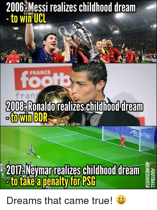 Memes, True, and France: 2006 Messi realizes childhood dream  to win UCL  FRANCE  TO  fran  2008 Ronaldo realizes.childhood dream  to win BDR  /  2011Neymar realizes childhood dream Dreams that came true! 😀