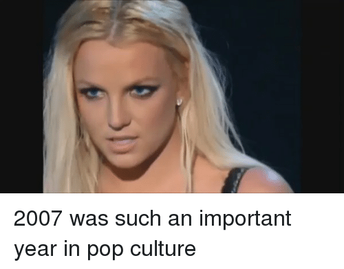 Pop, Girl Memes, and Culture: 2007 was such an important year in pop culture
