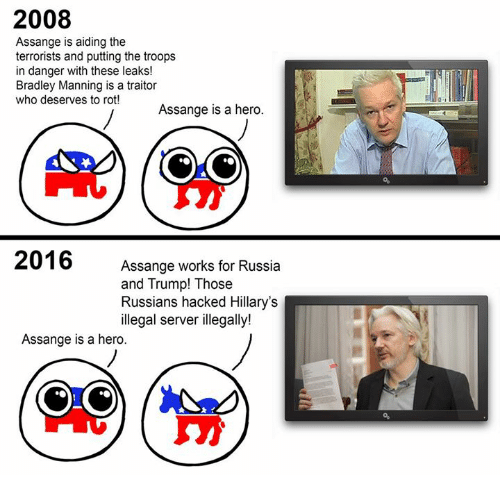 Russia, Russian, and Anarchyball: 2008  Assange is aiding the  terrorists and putting the troops  in danger with these leaks!  Bradley Manning is a traitor  who deserves to rot!  Assange is a hero.  2016  Assange works for Russia  and Trump! Those  Russians hacked Hillary's  illegal server illegally!  Assange is a hero.
