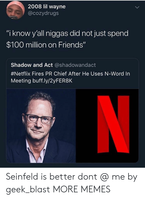 """Anaconda, Dank, and Friends: 2008 lil wayne  @cozydrugs  """"i know y'all niggas did not just spend  $100 million on Friends""""  Shadow and Act @shadowandact  #Netflix Fires PR Chief After He Uses N-word in  Meeting buff.ly/2yFER8K Seinfeld is better dont @ me by geek_blast MORE MEMES"""