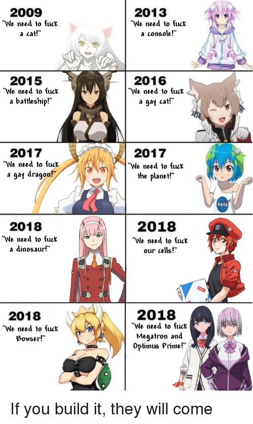 """Anime, Bowser, and Dinosaur: 2009  2013  """"We need to fuck  a cat!""""  """"We need to fuck  a console!""""  2015  2016  """"We need to fuck  """"We need to fuck  a gay cat!""""  a battleship!""""  2017  """"We need to fuck  a gay dragon  2017  """"We need to fuck  the planet!""""  ASA  2018  """"We need to fuck  our cells!""""  2018  """"We need to fuck  a dinosaur!""""  2018  """"We need to fuck  Meaatron and  Optimus Prime!  2018  """"We need to fuck  Bowser!"""""""