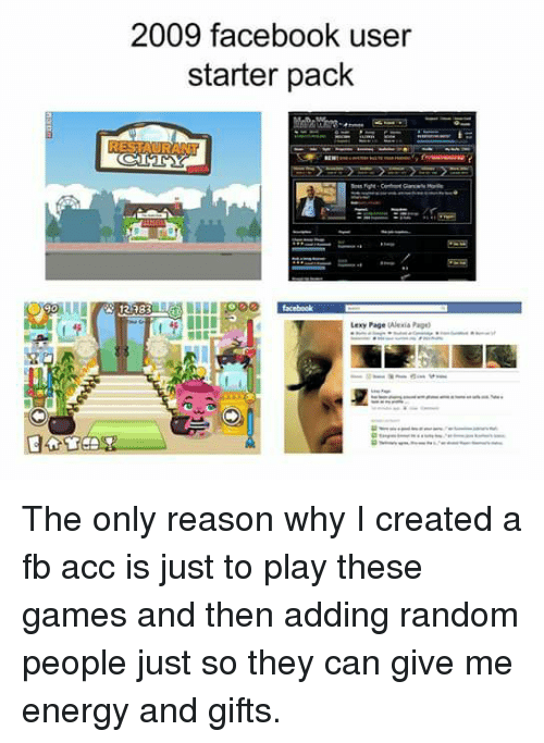 Memes, 🤖, and Page: 2009 facebook user  starter pack  UESTAURAN  A 12383  1 Lexy Page  Alexia Page) The only reason why I created a fb acc is just to play these games and then adding random people just so they can give me energy and gifts.